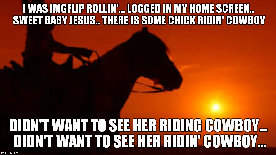 I got hacked, there is literally a pic of a woman riding cowboy on my home screen. And no there is no horse involved... wait.. |  I WAS IMGFLIP ROLLIN'... LOGGED IN MY HOME SCREEN.. SWEET BABY JESUS.. THERE IS SOME CHICK RIDIN' COWBOY; DIDN'T WANT TO SEE HER RIDING COWBOY... DIDN'T WANT TO SEE HER RIDIN' COWBOY... | image tagged in riding dirty,hacked | made w/ Imgflip meme maker