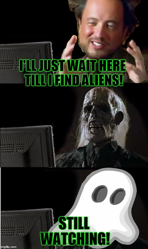I'LL JUST WAIT HERE TILL I FIND ALIENS! STILL WATCHING! | made w/ Imgflip meme maker