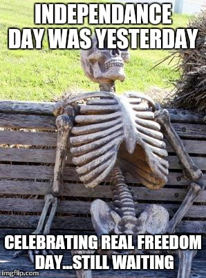 Waiting Skeleton Meme | INDEPENDANCE DAY WAS YESTERDAY CELEBRATING REAL FREEDOM DAY...STILL WAITING | image tagged in memes,waiting skeleton | made w/ Imgflip meme maker