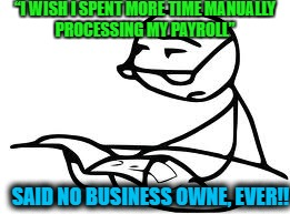 "Cereal Guys Daddy | ""I WISH I SPENT MORE TIME MANUALLY PROCESSING MY PAYROLL"" SAID NO BUSINESS OWNE, EVER!! 