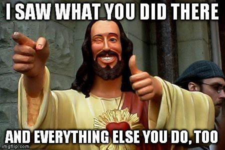 I SAW WHAT YOU DID THERE AND EVERYTHING ELSE YOU DO, TOO | image tagged in buddy christ | made w/ Imgflip meme maker