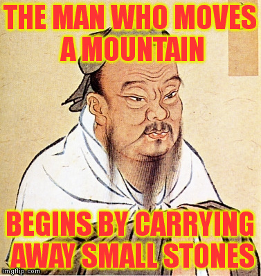 THE MAN WHO MOVES A MOUNTAIN BEGINS BY CARRYING AWAY SMALL STONES | made w/ Imgflip meme maker