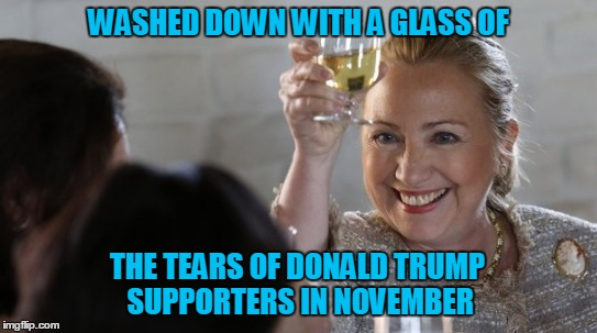 WASHED DOWN WITH A GLASS OF THE TEARS OF DONALD TRUMP SUPPORTERS IN NOVEMBER | made w/ Imgflip meme maker