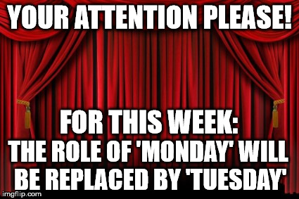 Substitution, Mass Confusion | YOUR ATTENTION PLEASE! THE ROLE OF 'MONDAY' WILL BE REPLACED BY 'TUESDAY' FOR THIS WEEK: | image tagged in stage curtains,holiday,work week | made w/ Imgflip meme maker