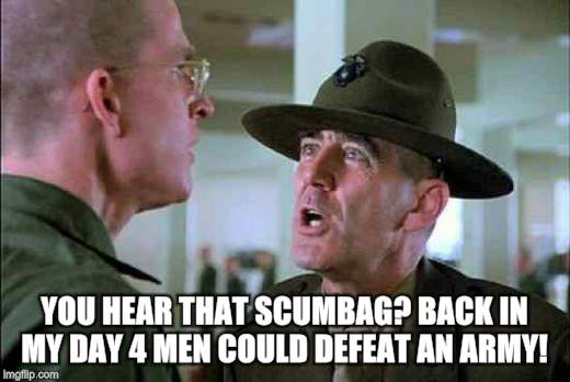 YOU HEAR THAT SCUMBAG? BACK IN MY DAY 4 MEN COULD DEFEAT AN ARMY! | made w/ Imgflip meme maker