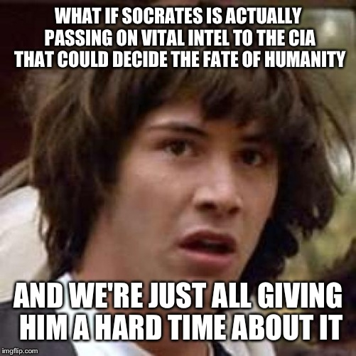 Conspiracy Keanu Meme | WHAT IF SOCRATES IS ACTUALLY PASSING ON VITAL INTEL TO THE CIA THAT COULD DECIDE THE FATE OF HUMANITY AND WE'RE JUST ALL GIVING HIM A HARD T | image tagged in memes,conspiracy keanu | made w/ Imgflip meme maker