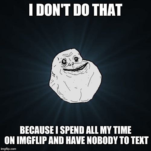 I DON'T DO THAT BECAUSE I SPEND ALL MY TIME ON IMGFLIP AND HAVE NOBODY TO TEXT | made w/ Imgflip meme maker