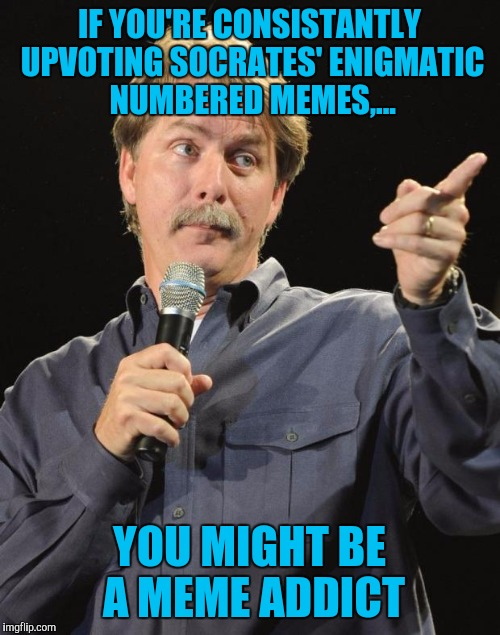 Jeff Foxworthy | IF YOU'RE CONSISTANTLY UPVOTING SOCRATES' ENIGMATIC NUMBERED MEMES,... YOU MIGHT BE A MEME ADDICT | image tagged in jeff foxworthy | made w/ Imgflip meme maker