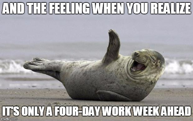 AND THE FEELING WHEN YOU REALIZE IT'S ONLY A FOUR-DAY WORK WEEK AHEAD | made w/ Imgflip meme maker