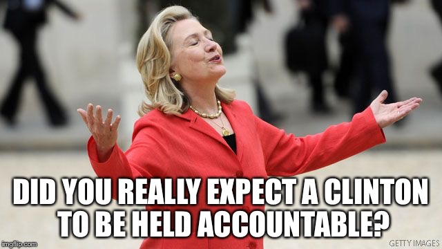 The Untouchables |  DID YOU REALLY EXPECT A CLINTON TO BE HELD ACCOUNTABLE? | image tagged in hillary clinton,memes,email scandal,untouchables,AdviceAnimals | made w/ Imgflip meme maker