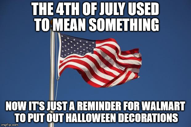 US Flag | THE 4TH OF JULY USED TO MEAN SOMETHING NOW IT'S JUST A REMINDER FOR WALMART TO PUT OUT HALLOWEEN DECORATIONS | image tagged in us flag | made w/ Imgflip meme maker