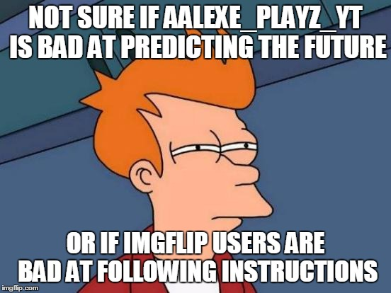 Futurama Fry Meme | NOT SURE IF AALEXE_PLAYZ_YT IS BAD AT PREDICTING THE FUTURE OR IF IMGFLIP USERS ARE BAD AT FOLLOWING INSTRUCTIONS | image tagged in memes,futurama fry | made w/ Imgflip meme maker