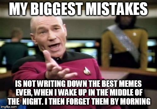 Picard Wtf Meme | MY BIGGEST MISTAKES IS NOT WRITING DOWN THE BEST MEMES EVER, WHEN I WAKE UP IN THE MIDDLE OF THE  NIGHT. I THEN FORGET THEM BY MORNING | image tagged in memes,picard wtf | made w/ Imgflip meme maker