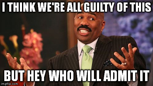 Steve Harvey Meme | I THINK WE'RE ALL GUILTY OF THIS BUT HEY WHO WILL ADMIT IT | image tagged in memes,steve harvey | made w/ Imgflip meme maker