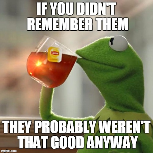 But Thats None Of My Business Meme | IF YOU DIDN'T REMEMBER THEM THEY PROBABLY WEREN'T THAT GOOD ANYWAY | image tagged in memes,but thats none of my business,kermit the frog | made w/ Imgflip meme maker