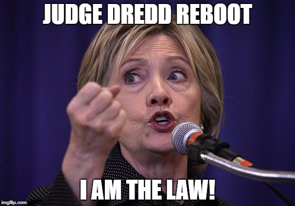 Hillary Dredd |  JUDGE DREDD REBOOT; I AM THE LAW! | image tagged in above the law,hillary | made w/ Imgflip meme maker