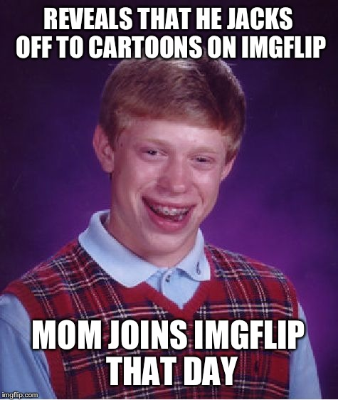 Bad Luck Brian Meme | REVEALS THAT HE JACKS OFF TO CARTOONS ON IMGFLIP MOM JOINS IMGFLIP THAT DAY | image tagged in memes,bad luck brian | made w/ Imgflip meme maker
