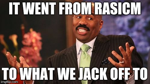 Steve Harvey Meme | IT WENT FROM RASICM TO WHAT WE JACK OFF TO | image tagged in memes,steve harvey | made w/ Imgflip meme maker