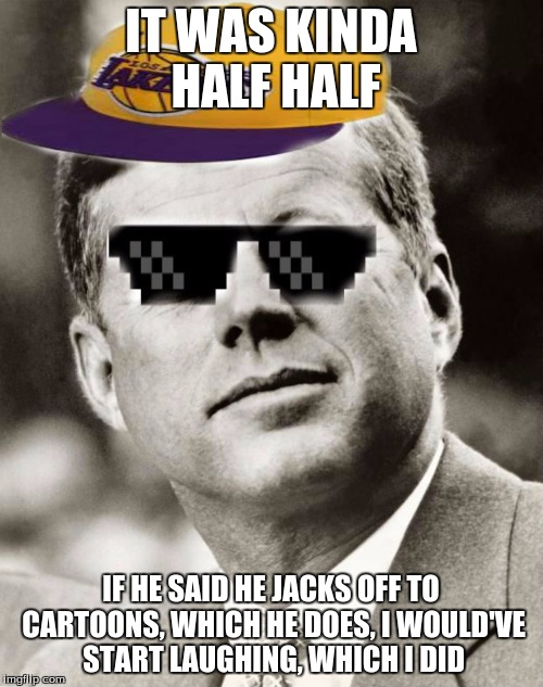 Ghetto John F. Kennedy | IT WAS KINDA HALF HALF IF HE SAID HE JACKS OFF TO CARTOONS, WHICH HE DOES, I WOULD'VE START LAUGHING, WHICH I DID | image tagged in ghetto john f kennedy | made w/ Imgflip meme maker
