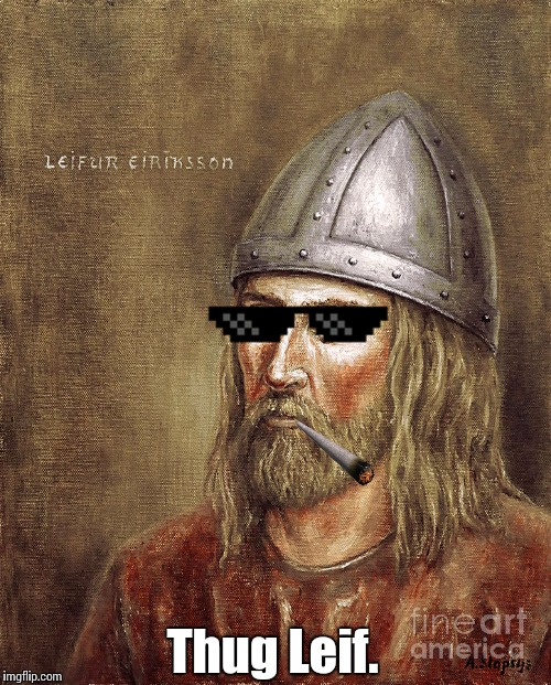 I keep seeing people write this, and this is always what comes to mind for me. |  Thug Leif. | image tagged in leif eriksson,thug life,thuglife,vikings,viking | made w/ Imgflip meme maker