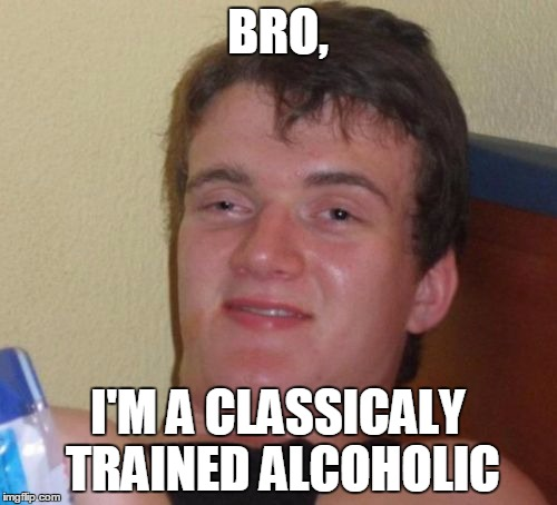 10 Guy Meme | BRO, I'M A CLASSICALY TRAINED ALCOHOLIC | image tagged in memes,10 guy | made w/ Imgflip meme maker