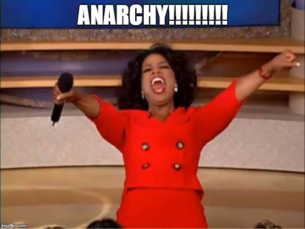 Oprah You Get A Meme | ANARCHY!!!!!!!!! | image tagged in memes,oprah you get a | made w/ Imgflip meme maker