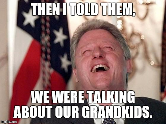 Slimy Bill  | THEN I TOLD THEM, WE WERE TALKING ABOUT OUR GRANDKIDS. | image tagged in bill clinton laughing economy fix czar adviser hillary neolibera | made w/ Imgflip meme maker