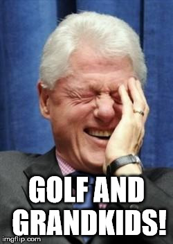 Bill Clinton Mocks You |  GOLF AND GRANDKIDS! | image tagged in bill clinton laughing,loretta lynch,crookedhillary,rigged,hillary clinton emails,trump 2016 | made w/ Imgflip meme maker