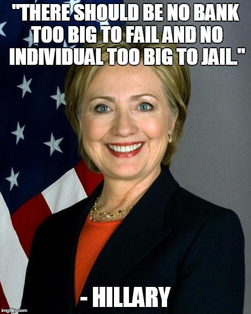 """THERE SHOULD BE NO BANK TOO BIG TO FAIL AND NO INDIVIDUAL TOO BIG TO JAIL."" - HILLARY 