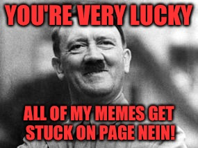 YOU'RE VERY LUCKY ALL OF MY MEMES GET STUCK ON PAGE NEIN! | made w/ Imgflip meme maker