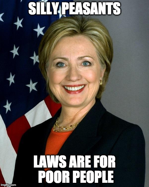 FBI won't Charge Hillary Clinton |  SILLY PEASANTS; LAWS ARE FOR POOR PEOPLE | image tagged in hillaryclinton,clinton,trump,fbi,hillary emails,emails | made w/ Imgflip meme maker