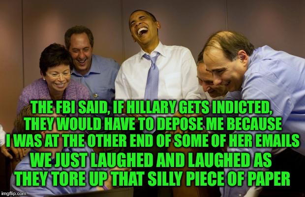 THE FBI SAID, IF HILLARY GETS INDICTED, THEY WOULD HAVE TO DEPOSE ME BECAUSE I WAS AT THE OTHER END OF SOME OF HER EMAILS WE JUST LAUGHED AN | made w/ Imgflip meme maker