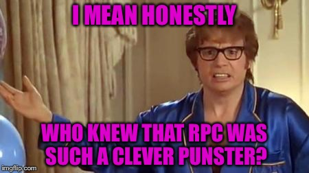I MEAN HONESTLY WHO KNEW THAT RPC WAS SUCH A CLEVER PUNSTER? | made w/ Imgflip meme maker