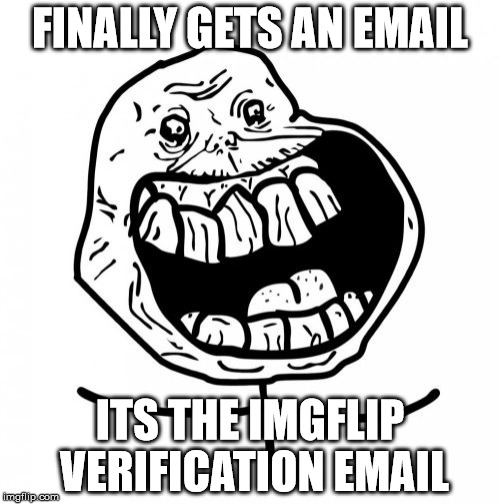 Forever Alone Happy | FINALLY GETS AN EMAIL ITS THE IMGFLIP VERIFICATION EMAIL | image tagged in memes,forever alone happy | made w/ Imgflip meme maker