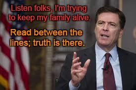 FBI Director, James Comey | Listen folks, I'm trying to keep my family alive. Read between the lines; truth is there. | image tagged in fbi,hillary emails | made w/ Imgflip meme maker