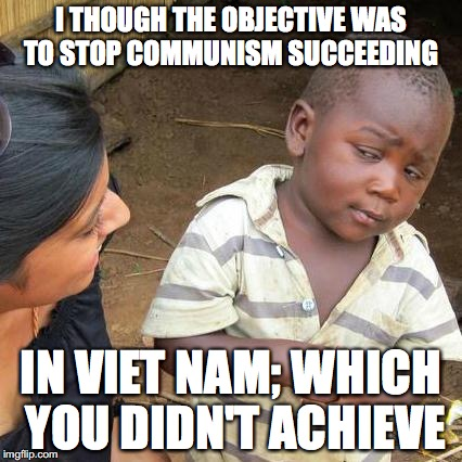 I THOUGH THE OBJECTIVE WAS TO STOP COMMUNISM SUCCEEDING IN VIET NAM; WHICH YOU DIDN'T ACHIEVE | image tagged in memes,third world skeptical kid | made w/ Imgflip meme maker