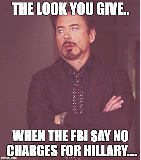 Face You Make Robert Downey Jr Meme | THE LOOK YOU GIVE.. WHEN THE FBI SAY NO CHARGES FOR HILLARY.... | image tagged in memes,face you make robert downey jr | made w/ Imgflip meme maker