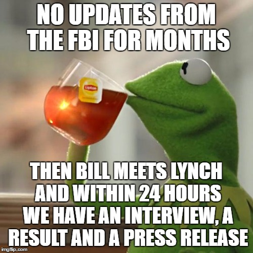 But Thats None Of My Business Meme | NO UPDATES FROM THE FBI FOR MONTHS THEN BILL MEETS LYNCH AND WITHIN 24 HOURS WE HAVE AN INTERVIEW, A RESULT AND A PRESS RELEASE | image tagged in memes,but thats none of my business,kermit the frog | made w/ Imgflip meme maker