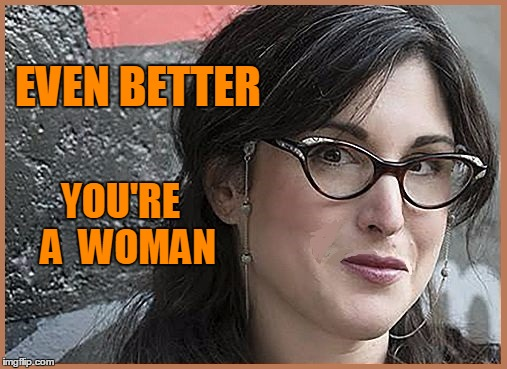 feminist Zeisler | EVEN BETTER YOU'RE  A  WOMAN | image tagged in feminist zeisler | made w/ Imgflip meme maker