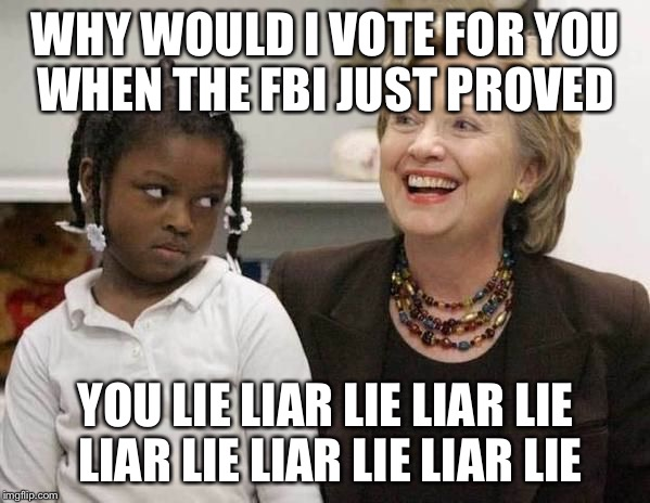 FBI Fools Proof | WHY WOULD I VOTE FOR YOU WHEN THE FBI JUST PROVED YOU LIE LIAR LIE LIAR LIE LIAR LIE LIAR LIE LIAR LIE | image tagged in hillary clinton,liar,hillary emails,fbi director james comey,barack obama,corruption | made w/ Imgflip meme maker