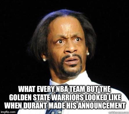 Katt Williams WTF Meme | WHAT EVERY NBA TEAM BUT THE GOLDEN STATE WARRIORS LOOKED LIKE WHEN DURANT MADE HIS ANNOUNCEMENT | image tagged in katt williams wtf meme,golden state warriors,shocked,power house | made w/ Imgflip meme maker