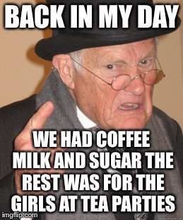 Back In My Day Meme |  BACK IN MY DAY; WE HAD COFFEE MILK AND SUGAR THE REST WAS FOR THE GIRLS AT TEA PARTIES | image tagged in memes,back in my day | made w/ Imgflip meme maker