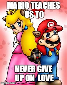Love | MARIO TEACHES US TO NEVER GIVE UP ON  LOVE | image tagged in video games,mario,princess peach,love,relationships | made w/ Imgflip meme maker