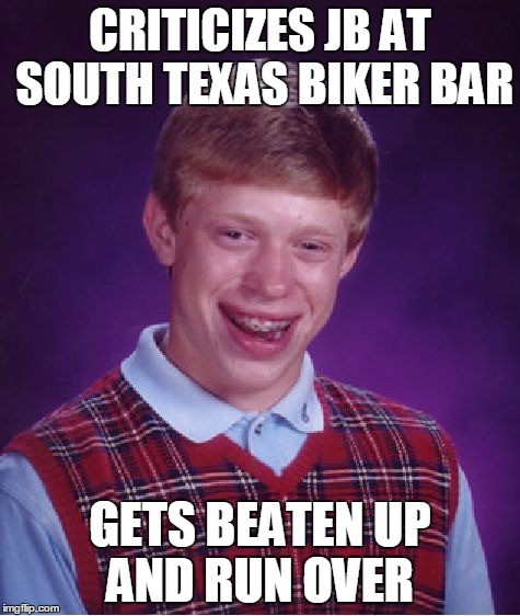 Bad Luck Brian Meme | CRITICIZES JB AT SOUTH TEXAS BIKER BAR GETS BEATEN UP AND RUN OVER | image tagged in memes,bad luck brian | made w/ Imgflip meme maker