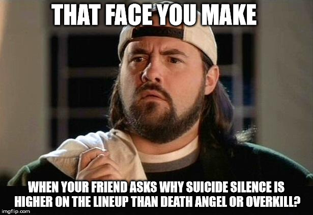 Metal Elitism Strikes | THAT FACE YOU MAKE WHEN YOUR FRIEND ASKS WHY SUICIDE SILENCE IS HIGHER ON THE LINEUP THAN DEATH ANGEL OR OVERKILL? | image tagged in silent bob confused,metal,heavy metal,suicide silence,overkill | made w/ Imgflip meme maker