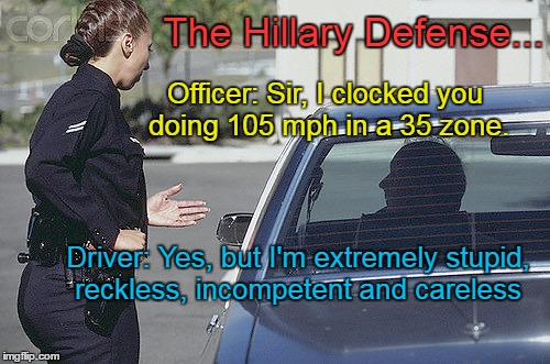 The Hillary Defense | Officer: Sir, I clocked you doing 105 mph in a 35 zone. Driver: Yes, but I'm extremely stupid, reckless, incompetent and careless The Hillar | image tagged in hillary clinton,speeding ticket | made w/ Imgflip meme maker