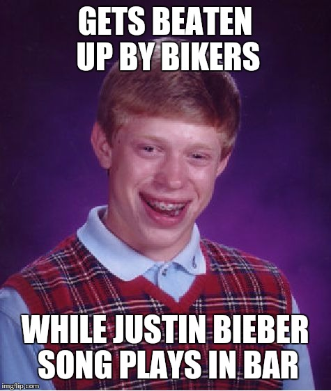 Bad Luck Brian Meme | GETS BEATEN UP BY BIKERS WHILE JUSTIN BIEBER SONG PLAYS IN BAR | image tagged in memes,bad luck brian | made w/ Imgflip meme maker