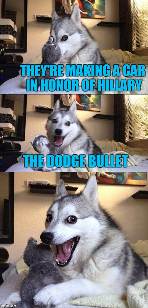Bad Pun Dog Meme | THEY'RE MAKING A CAR IN HONOR OF HILLARY THE DODGE BULLET | image tagged in memes,bad pun dog | made w/ Imgflip meme maker