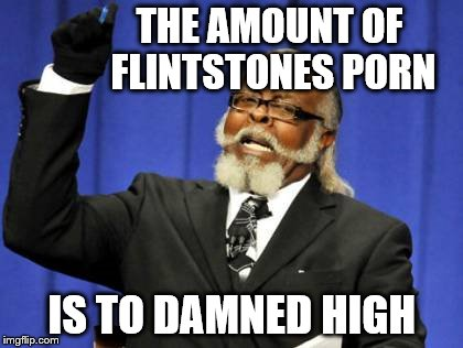 Too Damn High Meme | THE AMOUNT OF FLINTSTONES PORN IS TO DAMNED HIGH | image tagged in memes,too damn high | made w/ Imgflip meme maker