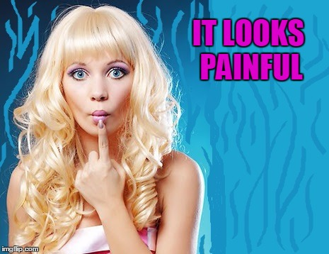ditzy blonde | IT LOOKS PAINFUL | image tagged in ditzy blonde | made w/ Imgflip meme maker